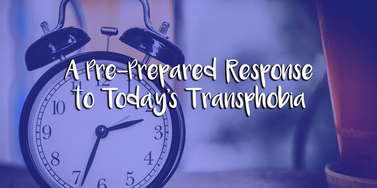 A Pre-Prepared Response to Today's Transphobia